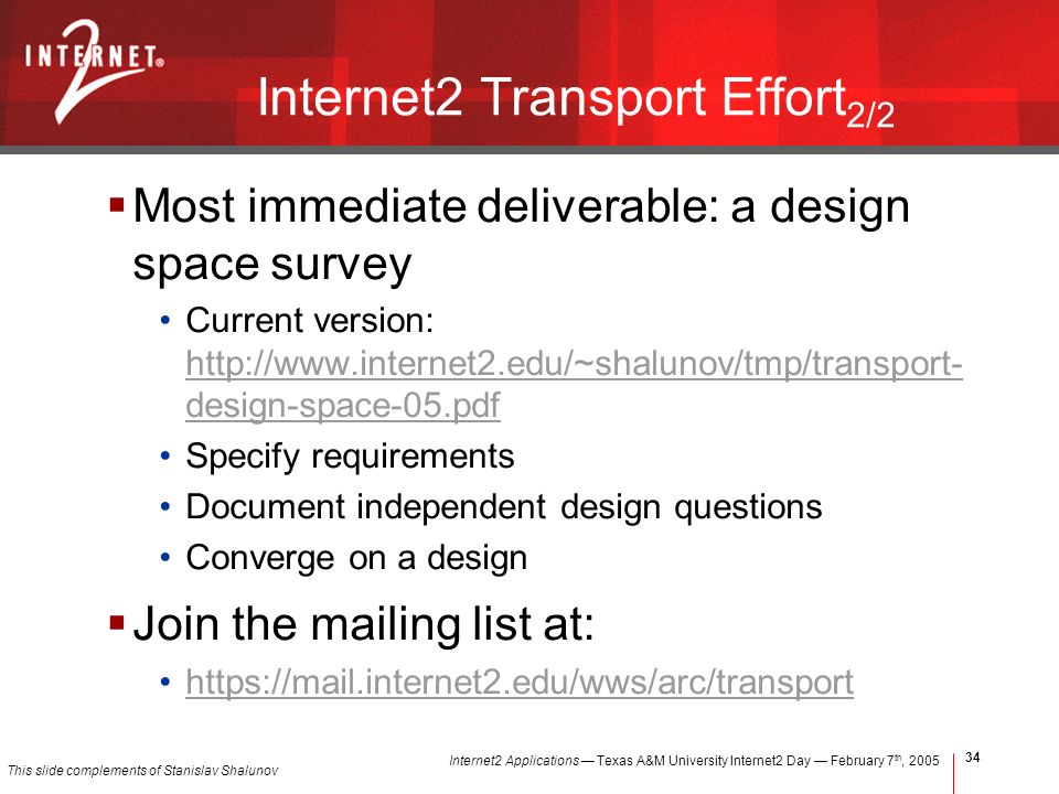 Internet2 Applications Texas A&M University Internet2 Day February 7 th, Internet2 Transport Effort 2/2 Most immediate deliverable: a design space survey Current version:   design-space-05.pdf   design-space-05.pdf Specify requirements Document independent design questions Converge on a design Join the mailing list at:   This slide complements of Stanislav Shalunov