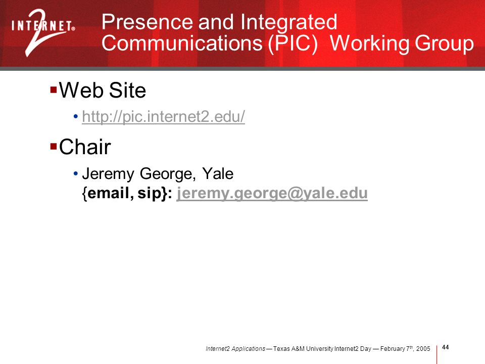 Internet2 Applications Texas A&M University Internet2 Day February 7 th, Presence and Integrated Communications (PIC) Working Group Web Site   Chair Jeremy George, Yale { , sip}: