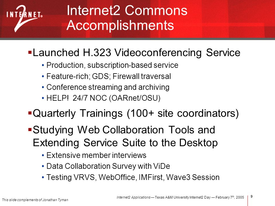 Internet2 Applications Texas A&M University Internet2 Day February 7 th, Internet2 Commons Accomplishments Launched H.323 Videoconferencing Service Production, subscription-based service Feature-rich; GDS; Firewall traversal Conference streaming and archiving HELP.