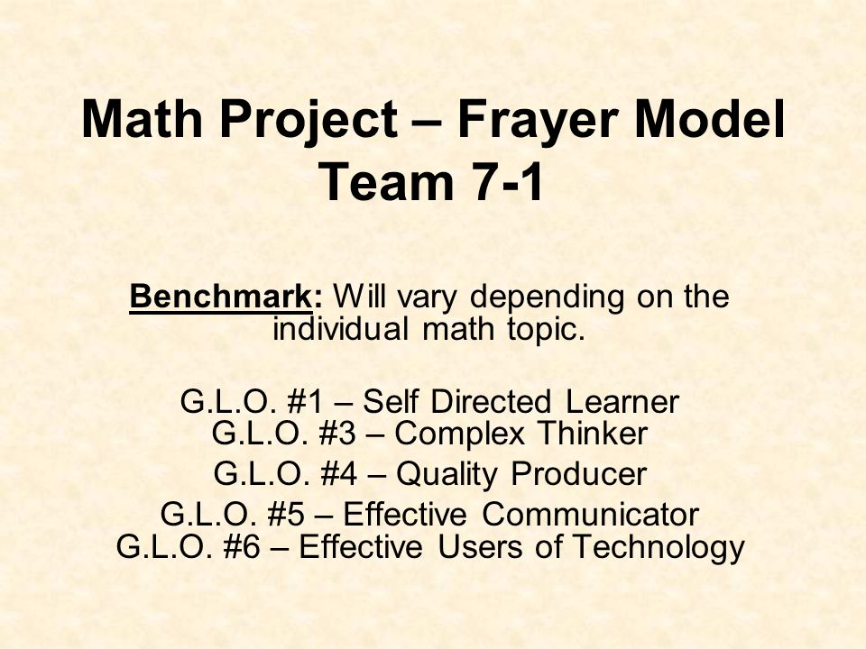 Math Project – Frayer Model Team 7-1 Benchmark: Will vary depending on the individual math topic. G.L.O. #1 – Self Directed Learner G.L.O. #3 – Comple