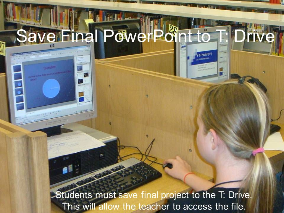 Save Final PowerPoint to T: Drive Students must save final project to the T: Drive. This will allow the teacher to access the file.