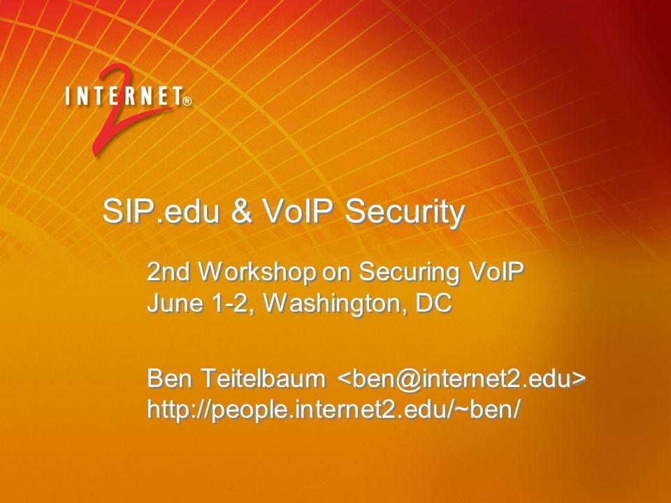 SIP.edu & VoIP Security 2nd Workshop on Securing VoIP June 1-2, Washington, DC Ben Teitelbaum http://people.internet2.edu/~ben/ 2nd Workshop on Securing VoIP June 1-2, Washington, DC Ben Teitelbaum http://people.internet2.edu/~ben/