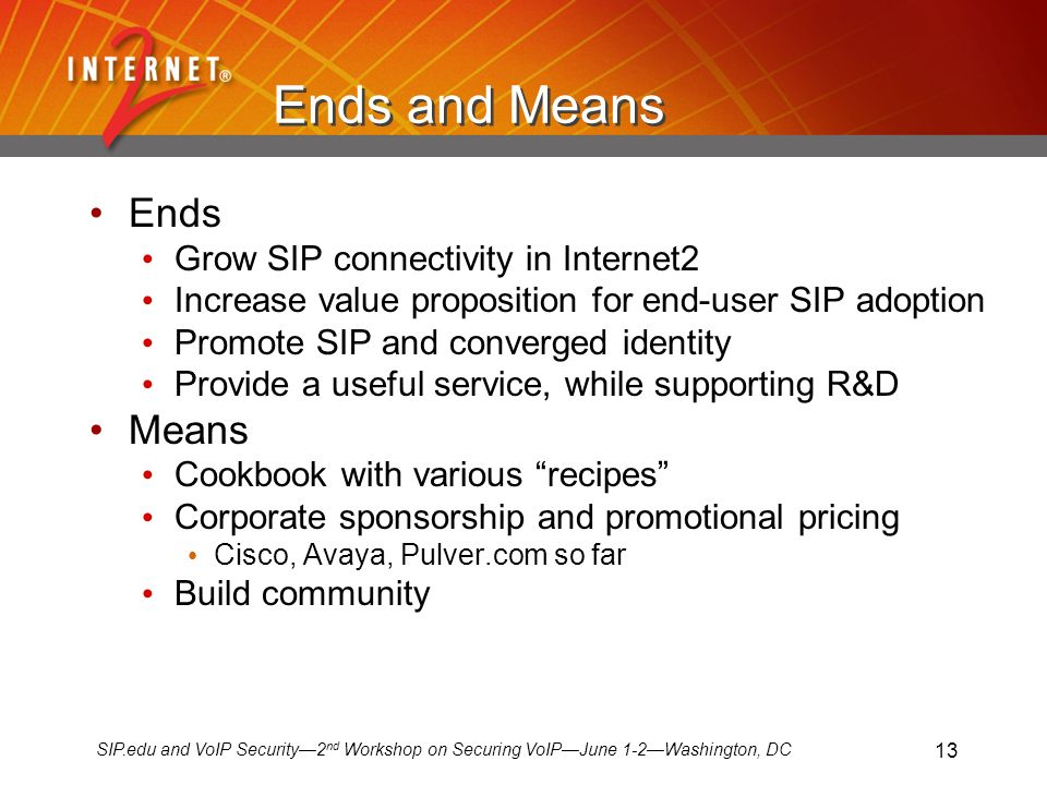 SIP.edu and VoIP Security2 nd Workshop on Securing VoIPJune 1-2Washington, DC 13 Ends and Means Ends Grow SIP connectivity in Internet2 Increase value proposition for end-user SIP adoption Promote SIP and converged identity Provide a useful service, while supporting R&D Means Cookbook with various recipes Corporate sponsorship and promotional pricing Cisco, Avaya, Pulver.com so far Build community