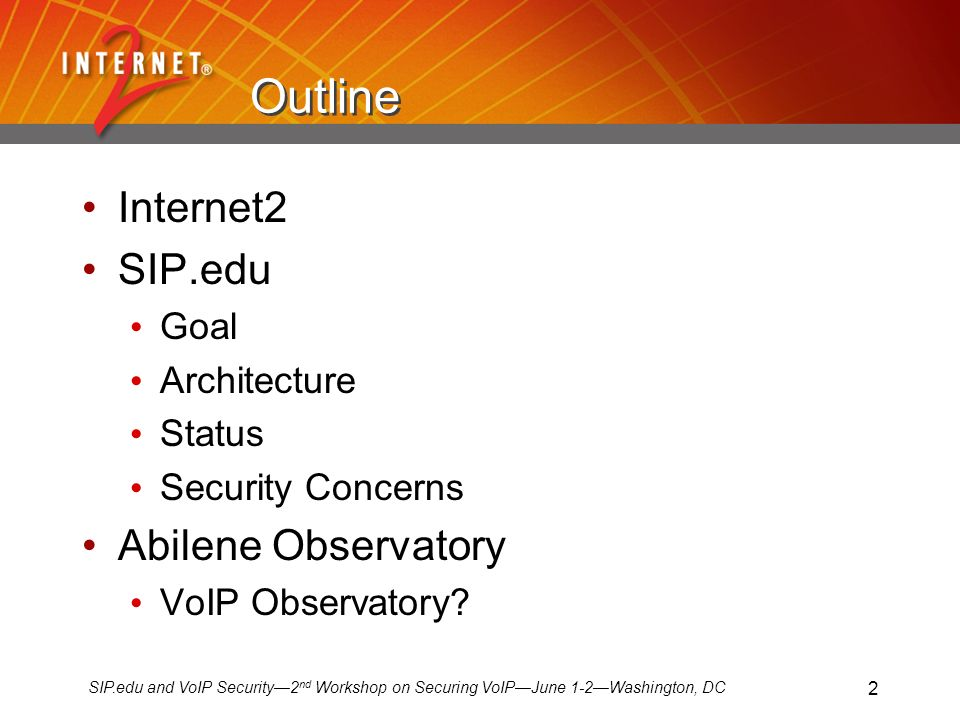 SIP.edu and VoIP Security2 nd Workshop on Securing VoIPJune 1-2Washington, DC 2 Outline Internet2 SIP.edu Goal Architecture Status Security Concerns Abilene Observatory VoIP Observatory
