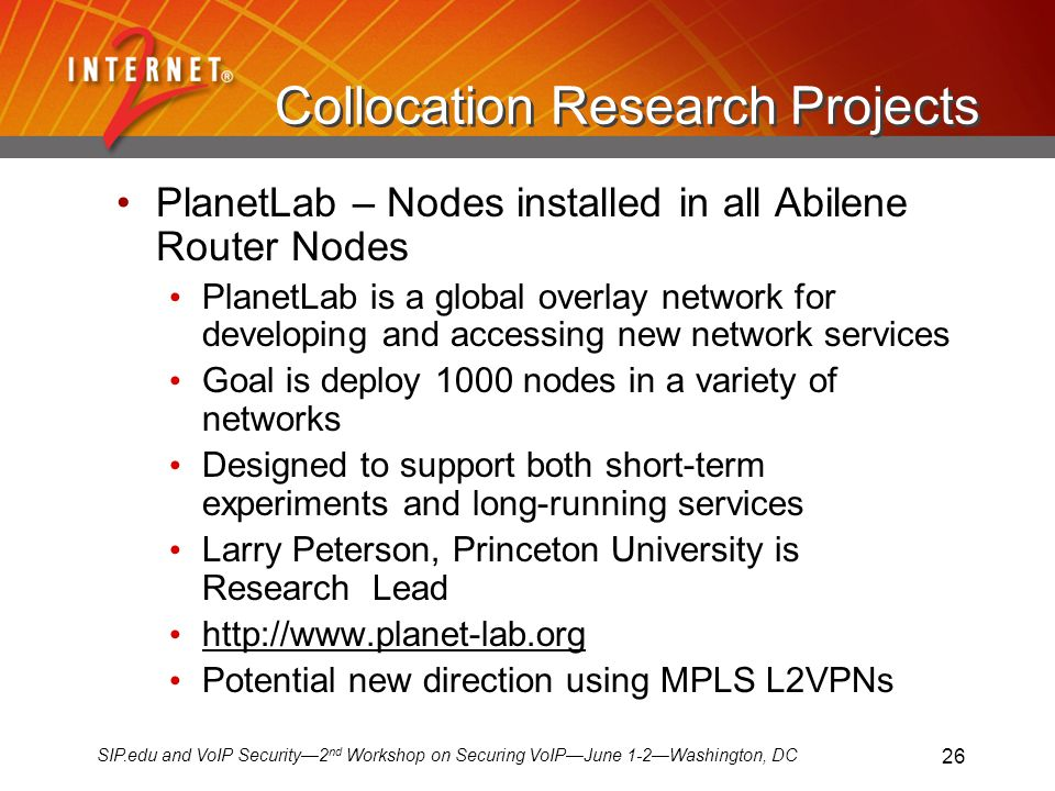 SIP.edu and VoIP Security2 nd Workshop on Securing VoIPJune 1-2Washington, DC 26 Collocation Research Projects PlanetLab – Nodes installed in all Abilene Router Nodes PlanetLab is a global overlay network for developing and accessing new network services Goal is deploy 1000 nodes in a variety of networks Designed to support both short-term experiments and long-running services Larry Peterson, Princeton University is Research Lead http://www.planet-lab.org Potential new direction using MPLS L2VPNs