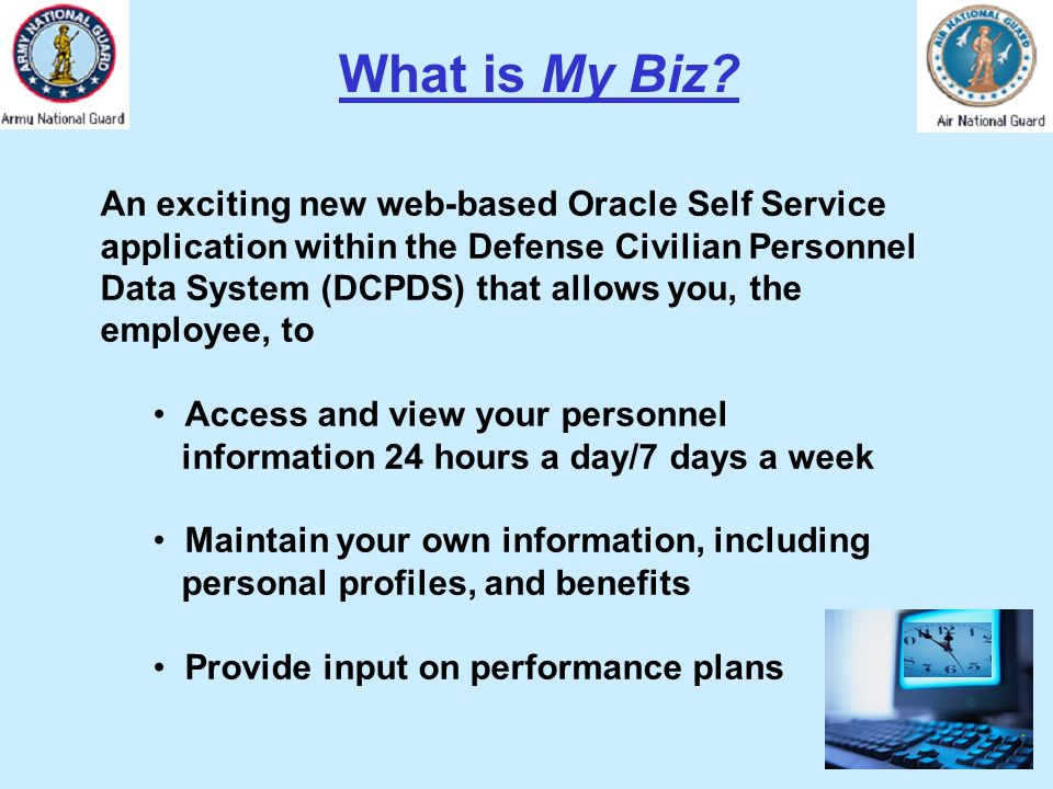 What is My Biz? An exciting new web-based Oracle Self Service application within the Defense Civilian Personnel Data System (DCPDS) that allows you, t
