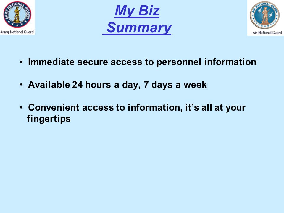 My Biz Summary Immediate secure access to personnel information Available 24 hours a day, 7 days a week Convenient access to information, its all at y