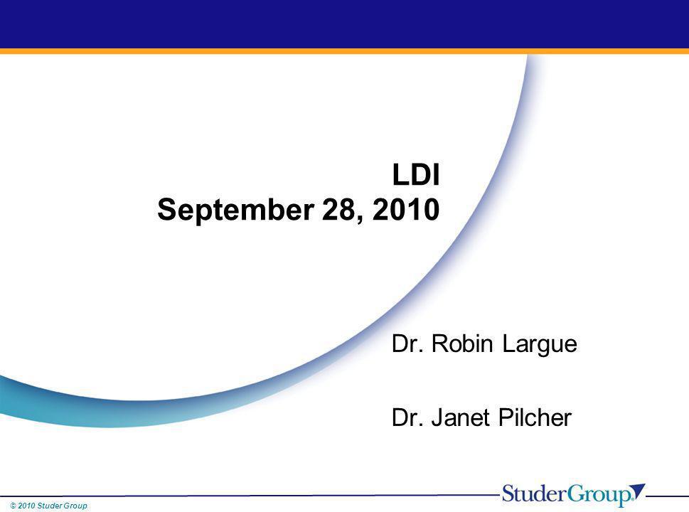 © 2010 Studer Group Dr. Robin Largue Dr. Janet Pilcher LDI September 28, 2010