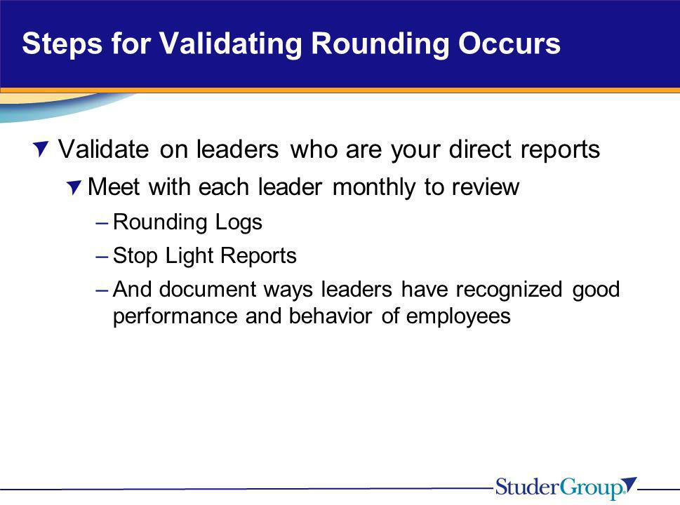 Steps for Validating Rounding Occurs Validate on leaders who are your direct reports Meet with each leader monthly to review –Rounding Logs –Stop Ligh