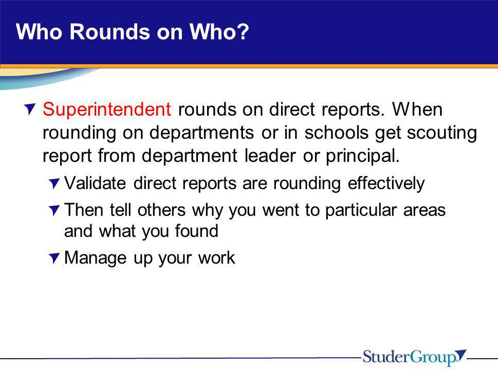 Who Rounds on Who? Superintendent rounds on direct reports. When rounding on departments or in schools get scouting report from department leader or p
