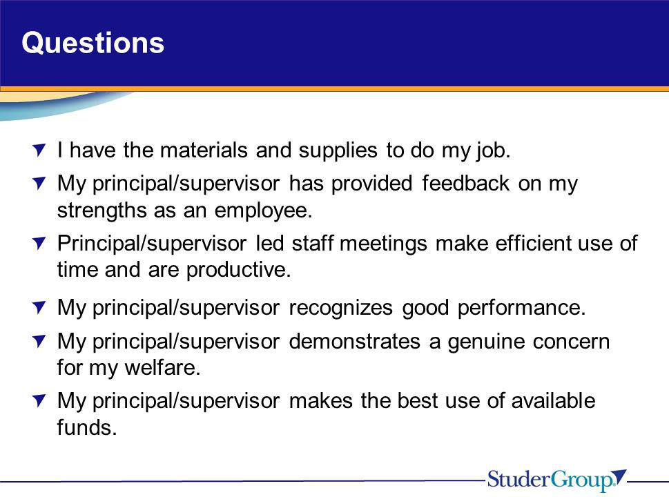 Questions I have the materials and supplies to do my job. My principal/supervisor has provided feedback on my strengths as an employee. Principal/supe
