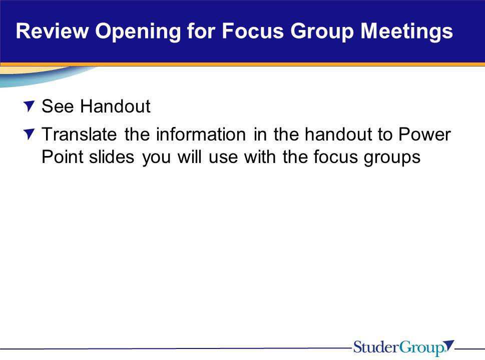 Review Opening for Focus Group Meetings See Handout Translate the information in the handout to Power Point slides you will use with the focus groups