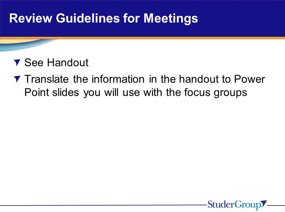 Review Guidelines for Meetings See Handout Translate the information in the handout to Power Point slides you will use with the focus groups