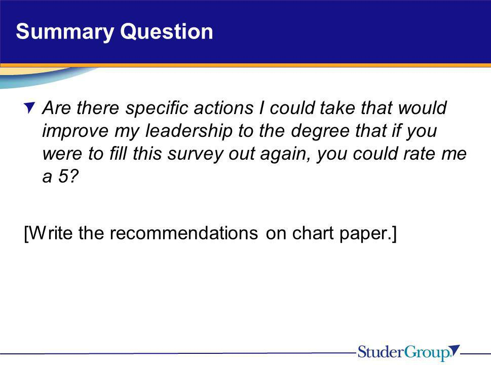 Summary Question Are there specific actions I could take that would improve my leadership to the degree that if you were to fill this survey out again