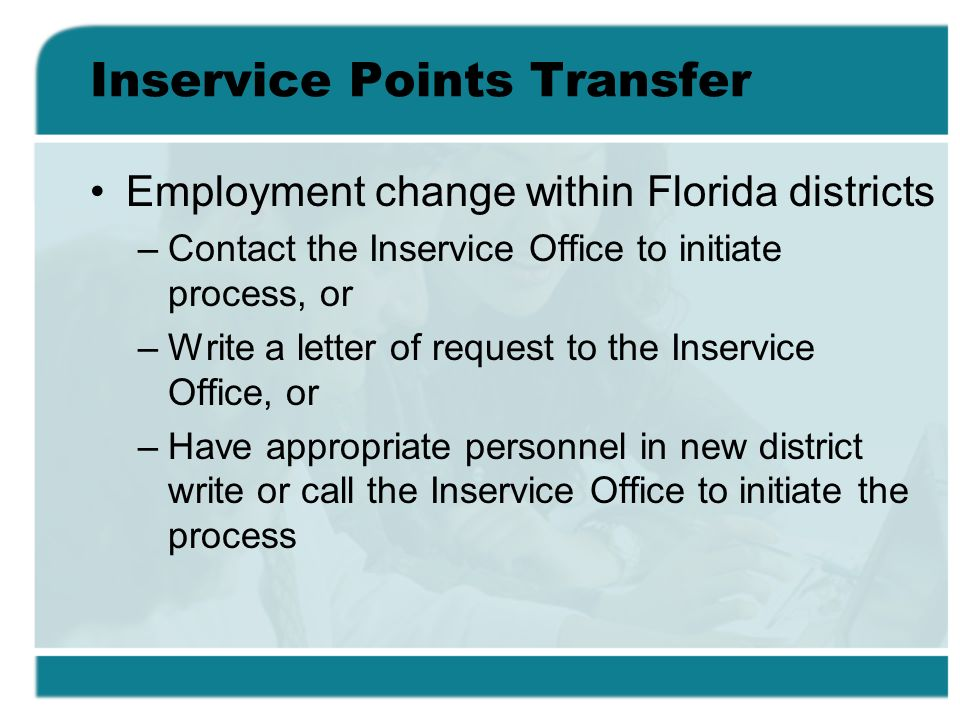 Inservice Points Transfer Employment change within Florida districts –Contact the Inservice Office to initiate process, or –Write a letter of request to the Inservice Office, or –Have appropriate personnel in new district write or call the Inservice Office to initiate the process