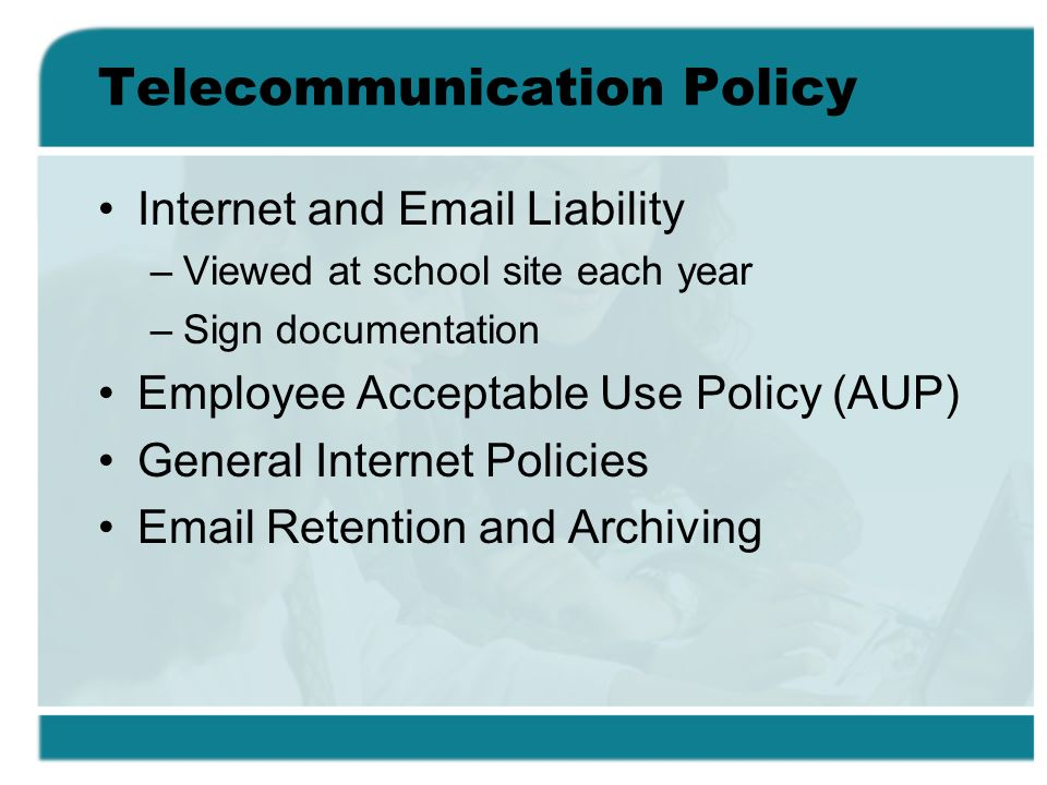 Telecommunication Policy Internet and Email Liability –Viewed at school site each year –Sign documentation Employee Acceptable Use Policy (AUP) General Internet Policies Email Retention and Archiving