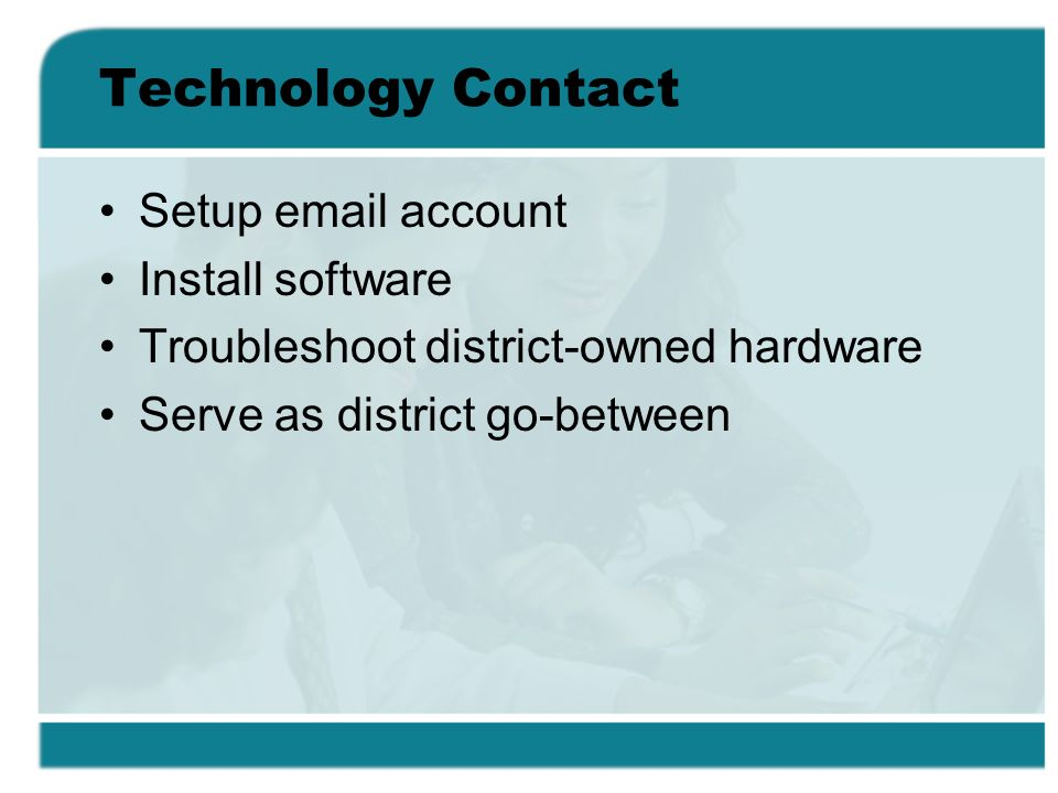 Technology Contact Setup email account Install software Troubleshoot district-owned hardware Serve as district go-between