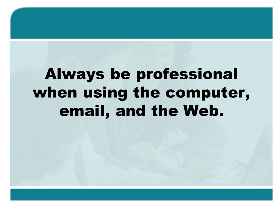 Always be professional when using the computer, email, and the Web.