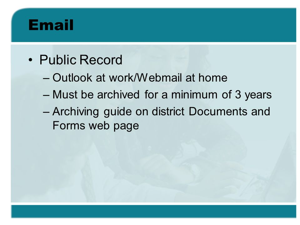 Email Public Record –Outlook at work/Webmail at home –Must be archived for a minimum of 3 years –Archiving guide on district Documents and Forms web page