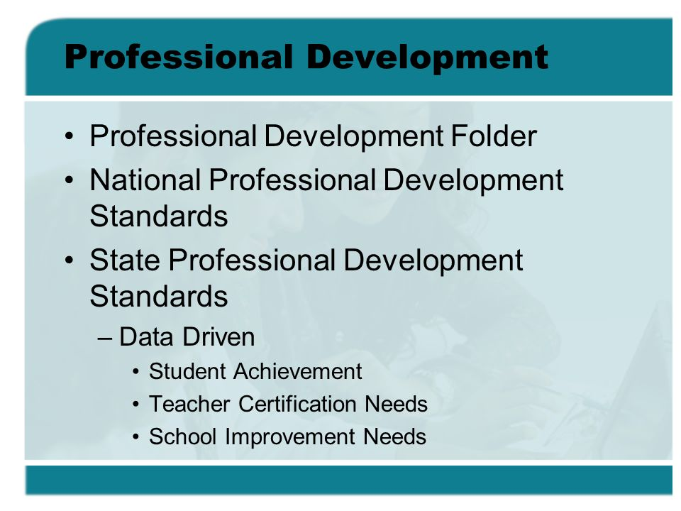 Professional Development Professional Development Folder National Professional Development Standards State Professional Development Standards –Data Driven Student Achievement Teacher Certification Needs School Improvement Needs