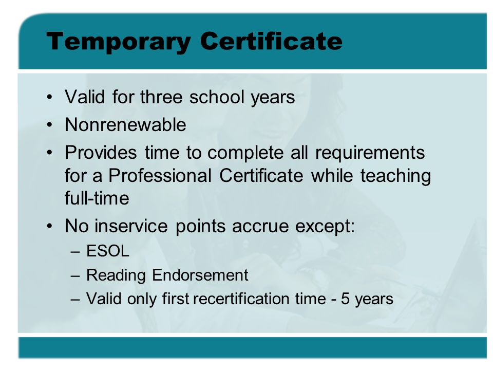 Temporary Certificate Valid for three school years Nonrenewable Provides time to complete all requirements for a Professional Certificate while teaching full-time No inservice points accrue except: –ESOL –Reading Endorsement –Valid only first recertification time - 5 years