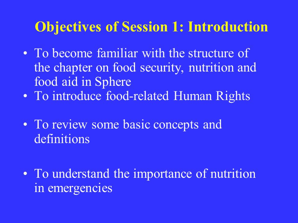 Objectives of Session 1: Introduction To become familiar with the structure of the chapter on food security, nutrition and food aid in Sphere To introduce food-related Human Rights To review some basic concepts and definitions To understand the importance of nutrition in emergencies