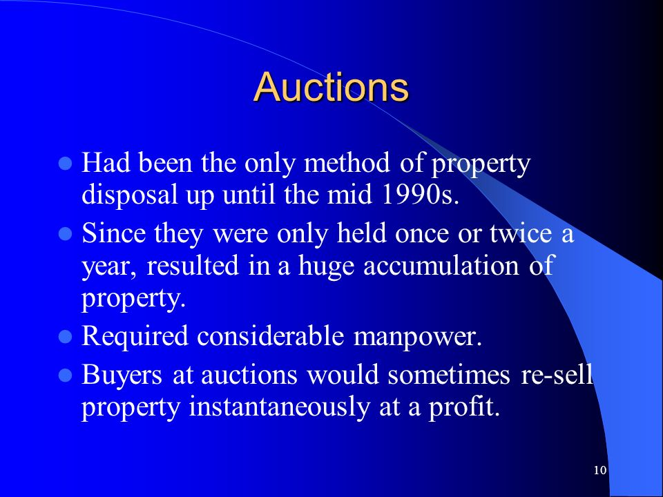 10 Auctions Had been the only method of property disposal up until the mid 1990s. Since they were only held once or twice a year, resulted in a huge a