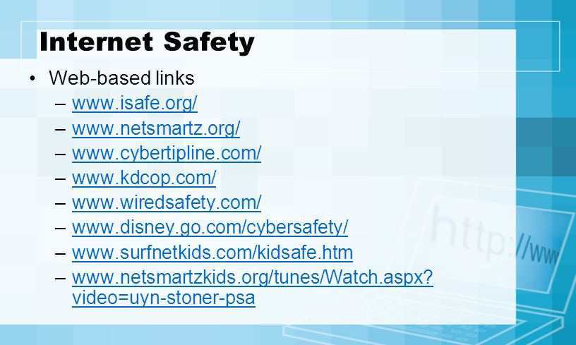 Internet Safety Web-based links –www.isafe.org/www.isafe.org/ –www.netsmartz.org/www.netsmartz.org/ –www.cybertipline.com/www.cybertipline.com/ –www.kdcop.com/www.kdcop.com/ –www.wiredsafety.com/www.wiredsafety.com/ –www.disney.go.com/cybersafety/www.disney.go.com/cybersafety/ –www.surfnetkids.com/kidsafe.htmwww.surfnetkids.com/kidsafe.htm –www.netsmartzkids.org/tunes/Watch.aspx.