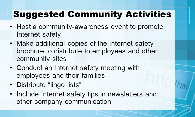 Suggested Community Activities Host a community-awareness event to promote Internet safety Make additional copies of the Internet safety brochure to distribute to employees and other community sites Conduct an Internet safety meeting with employees and their families Distribute lingo lists Include Internet safety tips in newsletters and other company communication