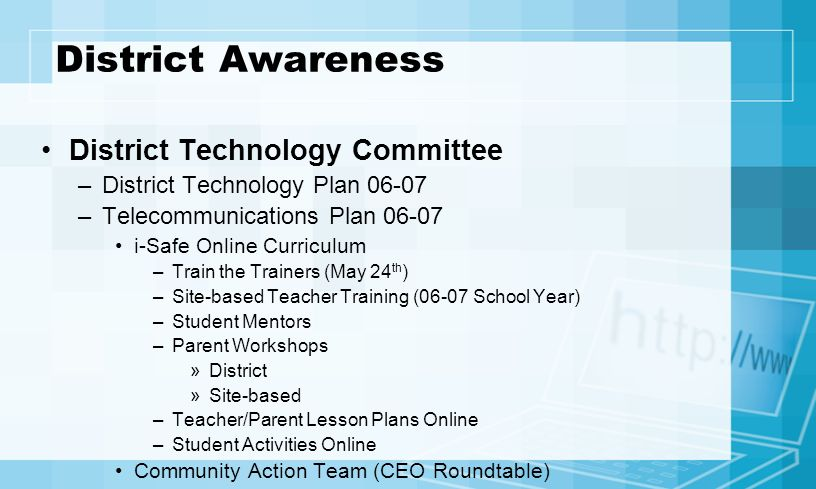 District Awareness District Technology Committee –District Technology Plan 06-07 –Telecommunications Plan 06-07 i-Safe Online Curriculum –Train the Trainers (May 24 th ) –Site-based Teacher Training (06-07 School Year) –Student Mentors –Parent Workshops »District »Site-based –Teacher/Parent Lesson Plans Online –Student Activities Online Community Action Team (CEO Roundtable)