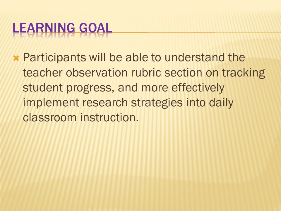 Participants will be able to understand the teacher observation rubric section on tracking student progress, and more effectively implement research strategies into daily classroom instruction.