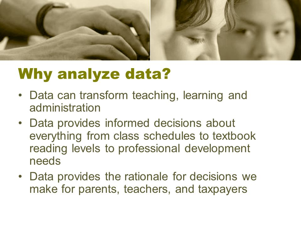 Why analyze data? Data can transform teaching, learning and administration Data provides informed decisions about everything from class schedules to t