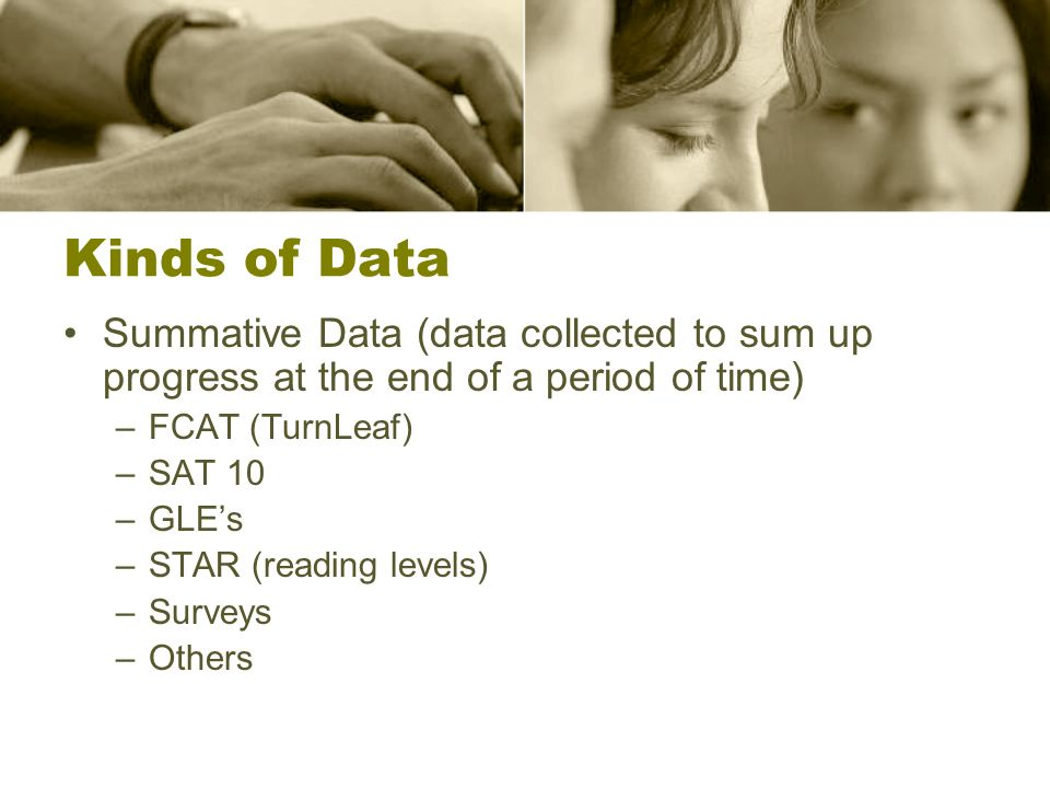 Kinds of Data Summative Data (data collected to sum up progress at the end of a period of time) –FCAT (TurnLeaf) –SAT 10 –GLEs –STAR (reading levels) –Surveys –Others