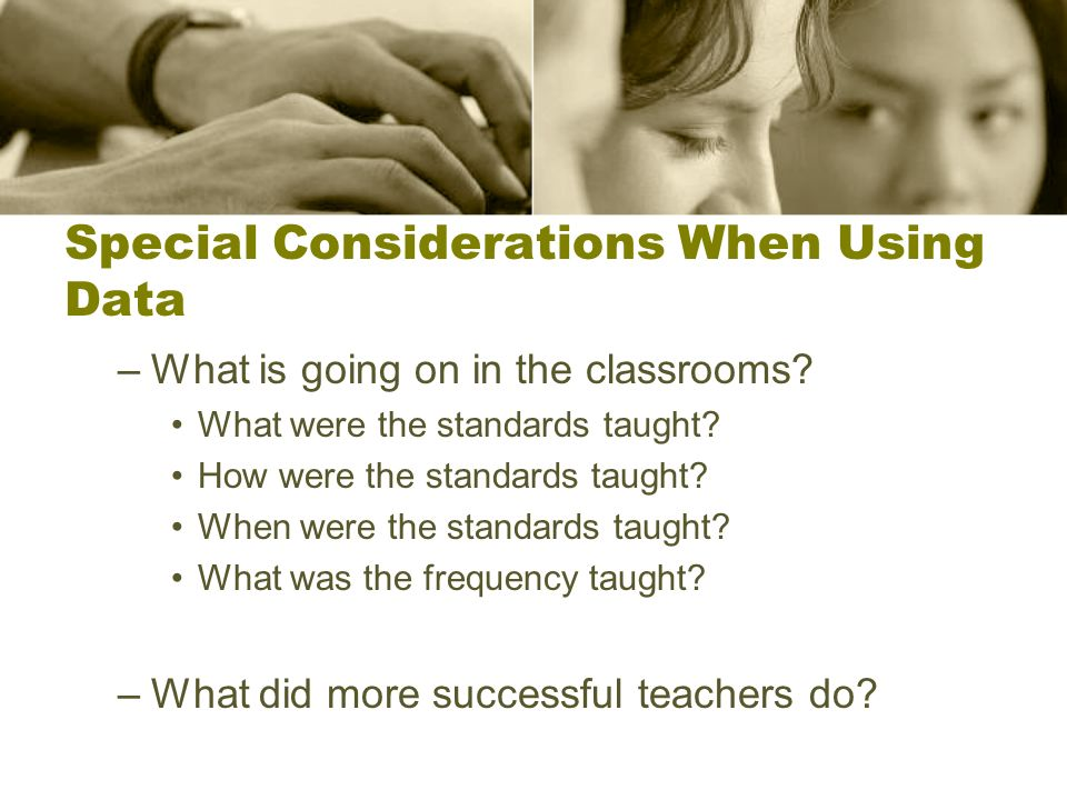 Special Considerations When Using Data –What is going on in the classrooms.
