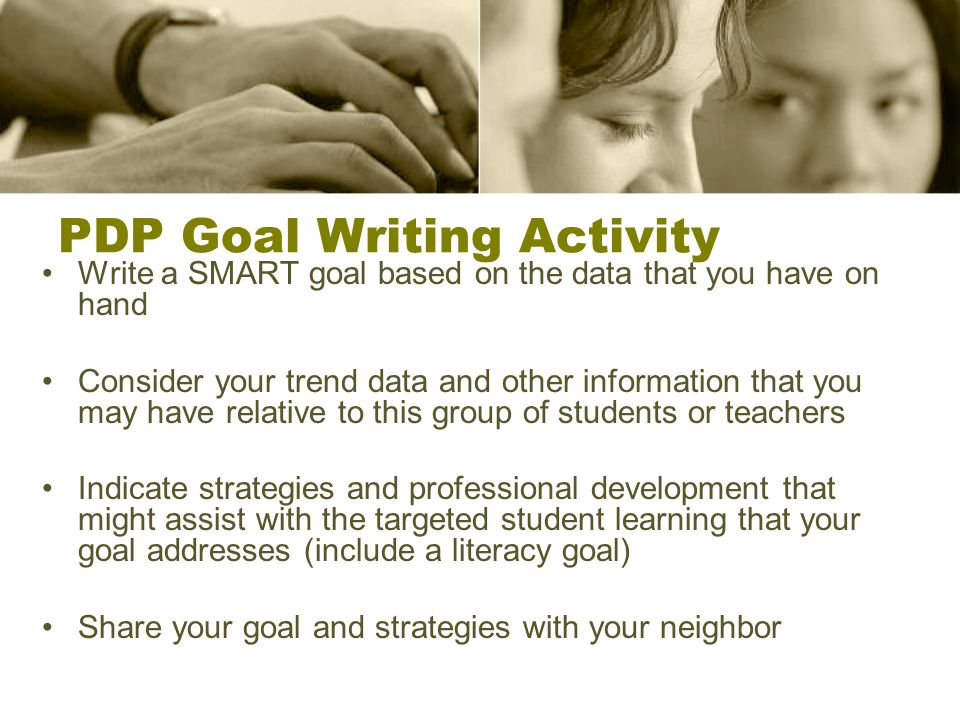 PDP Goal Writing Activity Write a SMART goal based on the data that you have on hand Consider your trend data and other information that you may have relative to this group of students or teachers Indicate strategies and professional development that might assist with the targeted student learning that your goal addresses (include a literacy goal) Share your goal and strategies with your neighbor