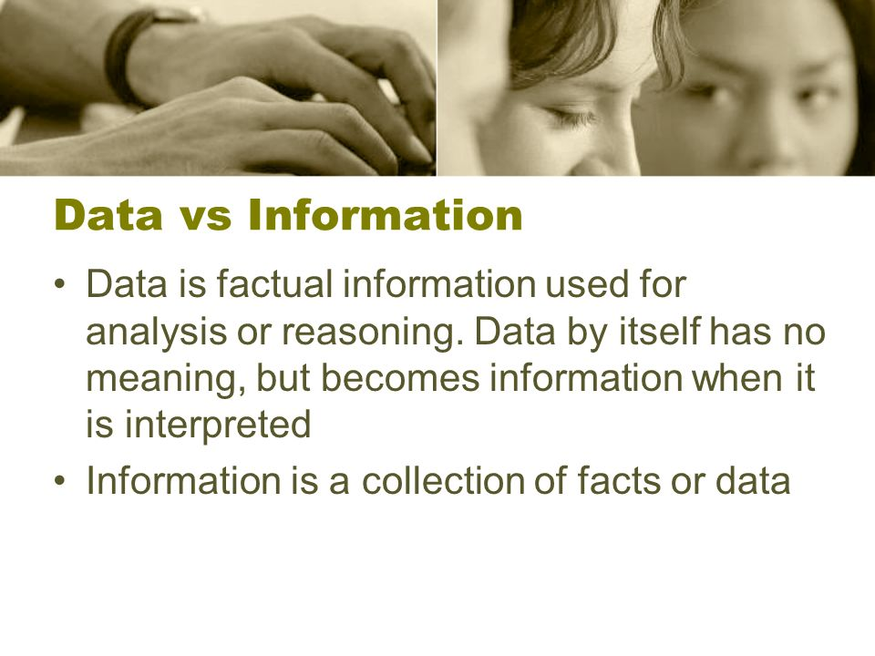 Data vs Information Data is factual information used for analysis or reasoning. Data by itself has no meaning, but becomes information when it is inte