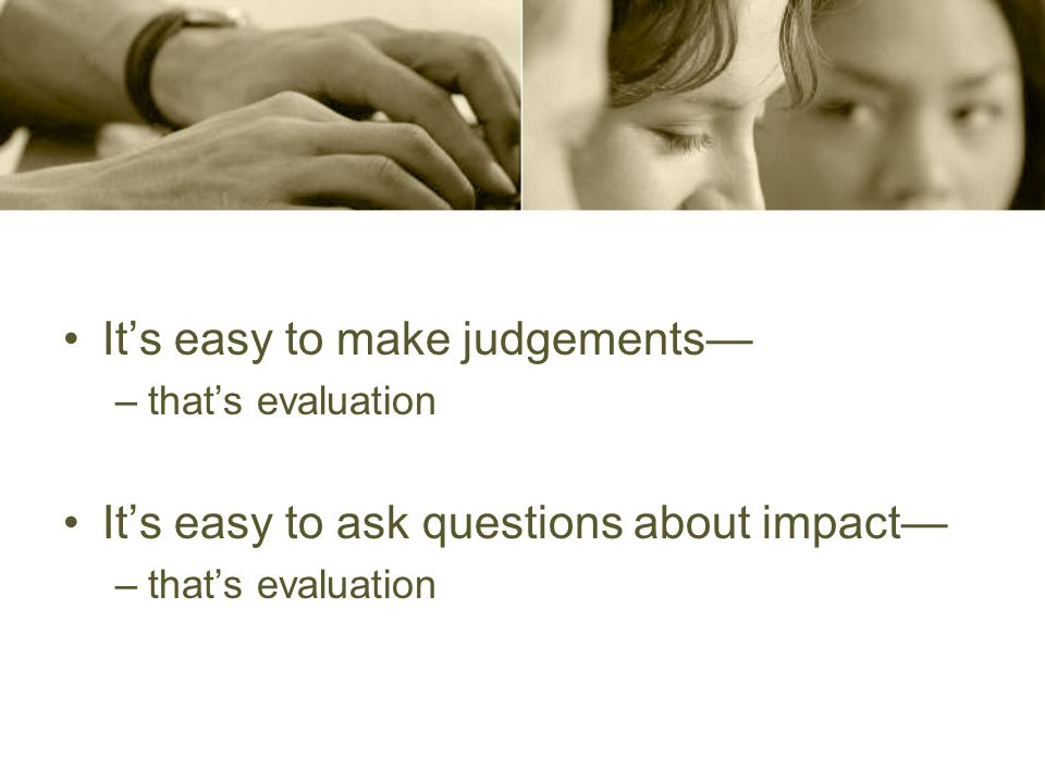 Its easy to make judgements –thats evaluation Its easy to ask questions about impact –thats evaluation