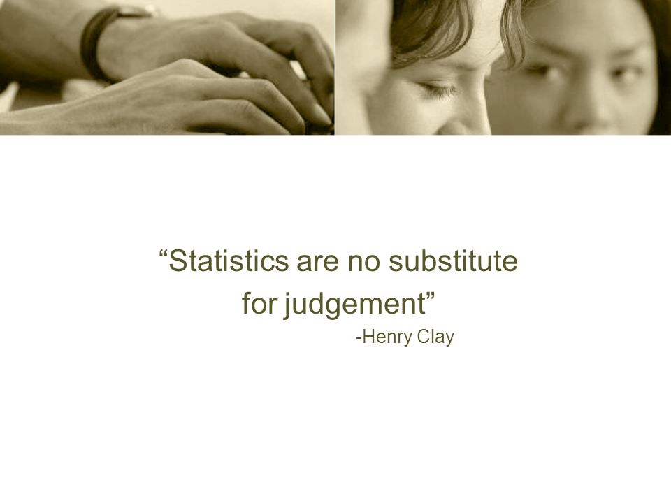 Statistics are no substitute for judgement -Henry Clay