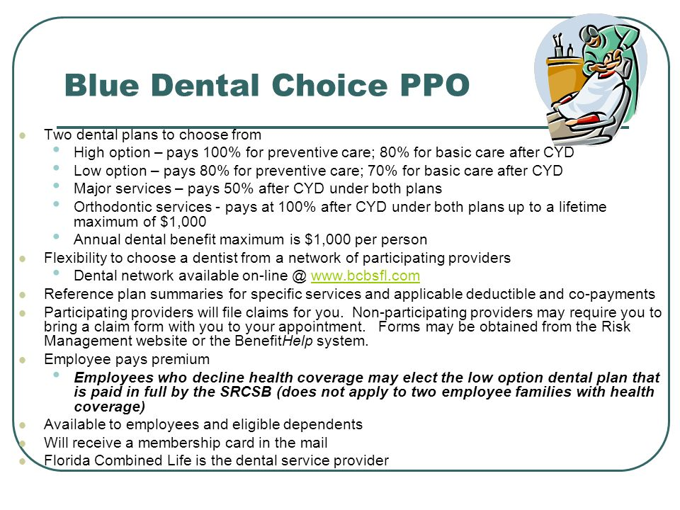 Blue Dental Choice PPO Two dental plans to choose from High option – pays 100% for preventive care; 80% for basic care after CYD Low option – pays 80% for preventive care; 70% for basic care after CYD Major services – pays 50% after CYD under both plans Orthodontic services - pays at 100% after CYD under both plans up to a lifetime maximum of $1,000 Annual dental benefit maximum is $1,000 per person Flexibility to choose a dentist from a network of participating providers Dental network available   Reference plan summaries for specific services and applicable deductible and co-payments Participating providers will file claims for you.