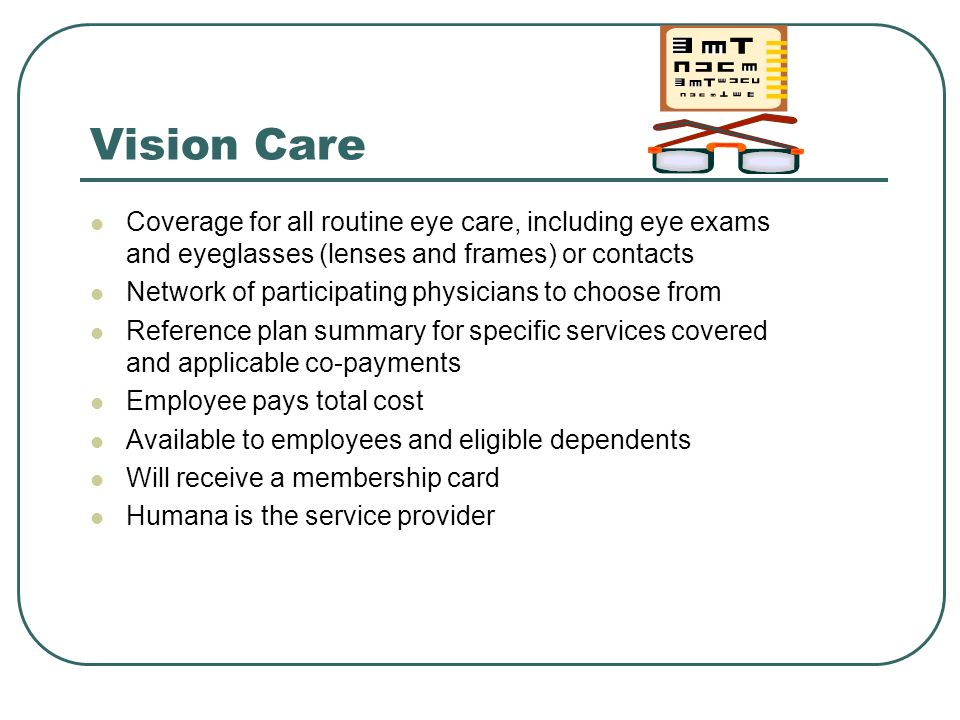 Vision Care Coverage for all routine eye care, including eye exams and eyeglasses (lenses and frames) or contacts Network of participating physicians to choose from Reference plan summary for specific services covered and applicable co-payments Employee pays total cost Available to employees and eligible dependents Will receive a membership card Humana is the service provider