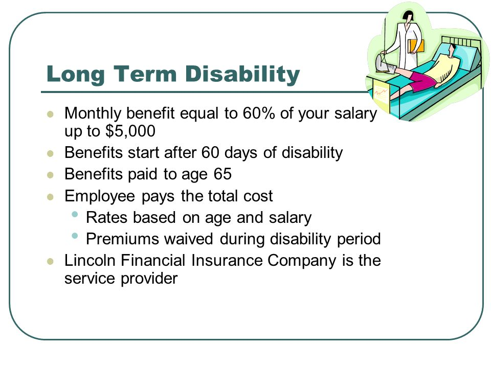 Long Term Disability Monthly benefit equal to 60% of your salary up to $5,000 Benefits start after 60 days of disability Benefits paid to age 65 Employee pays the total cost Rates based on age and salary Premiums waived during disability period Lincoln Financial Insurance Company is the service provider