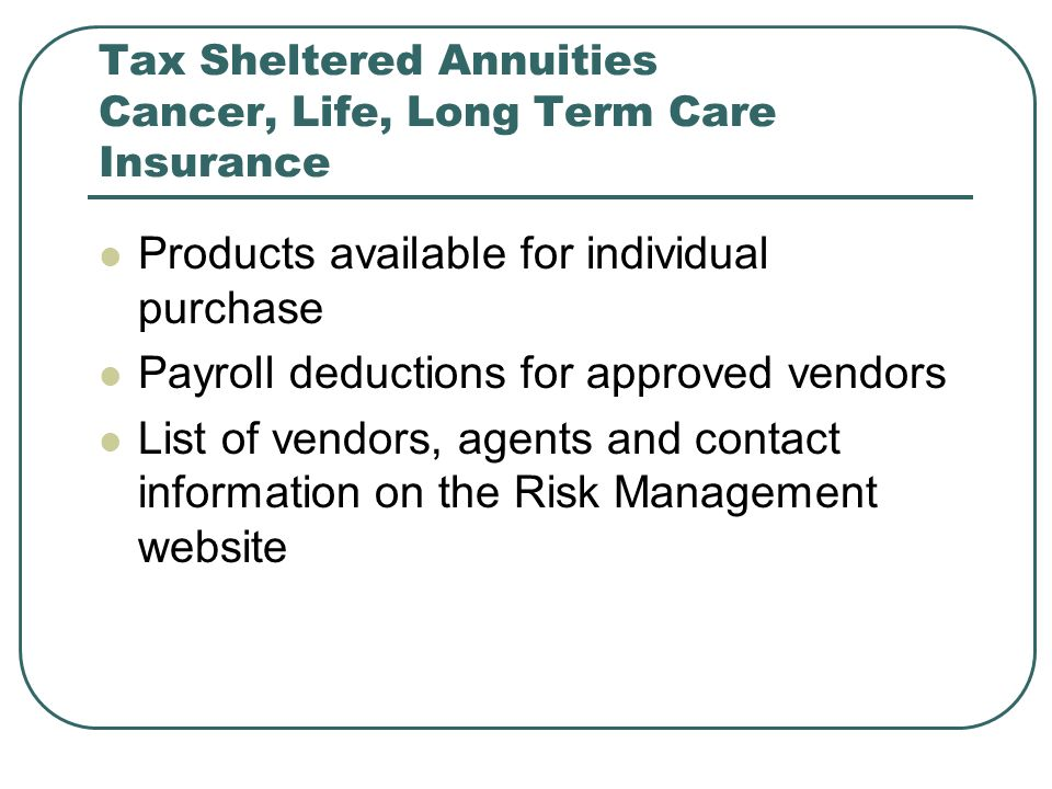 Tax Sheltered Annuities Cancer, Life, Long Term Care Insurance Products available for individual purchase Payroll deductions for approved vendors List of vendors, agents and contact information on the Risk Management website