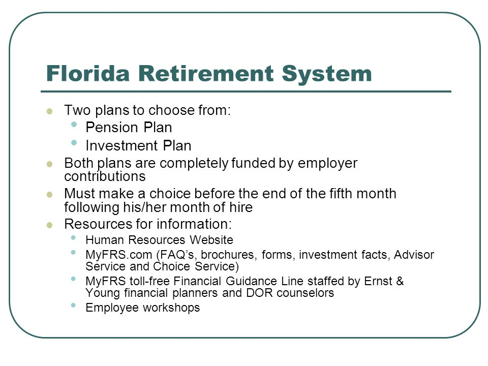 Florida Retirement System Two plans to choose from: Pension Plan Investment Plan Both plans are completely funded by employer contributions Must make a choice before the end of the fifth month following his/her month of hire Resources for information: Human Resources Website MyFRS.com (FAQs, brochures, forms, investment facts, Advisor Service and Choice Service) MyFRS toll-free Financial Guidance Line staffed by Ernst & Young financial planners and DOR counselors Employee workshops