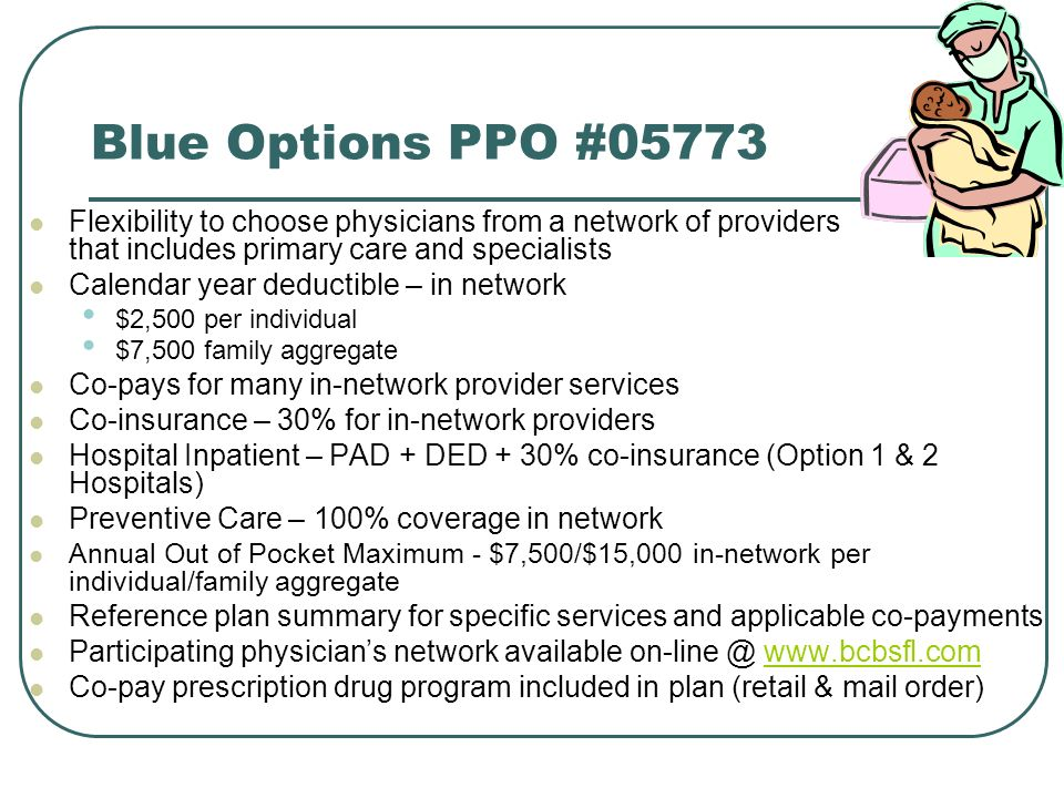 Blue Options PPO #05773 Flexibility to choose physicians from a network of providers that includes primary care and specialists Calendar year deductible – in network $2,500 per individual $7,500 family aggregate Co-pays for many in-network provider services Co-insurance – 30% for in-network providers Hospital Inpatient – PAD + DED + 30% co-insurance (Option 1 & 2 Hospitals) Preventive Care – 100% coverage in network Annual Out of Pocket Maximum - $7,500/$15,000 in-network per individual/family aggregate Reference plan summary for specific services and applicable co-payments Participating physicians network available   Co-pay prescription drug program included in plan (retail & mail order)