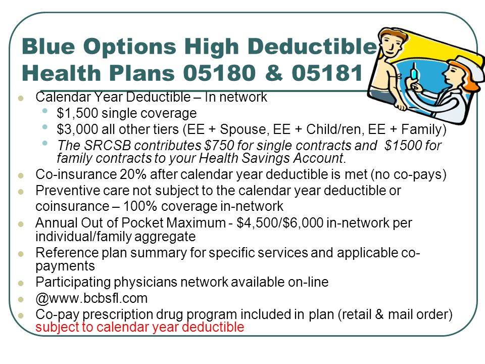 Blue Options High Deductible Health Plans & Calendar Year Deductible – In network $1,500 single coverage $3,000 all other tiers (EE + Spouse, EE + Child/ren, EE + Family) The SRCSB contributes $750 for single contracts and $1500 for family contracts to your Health Savings Account.