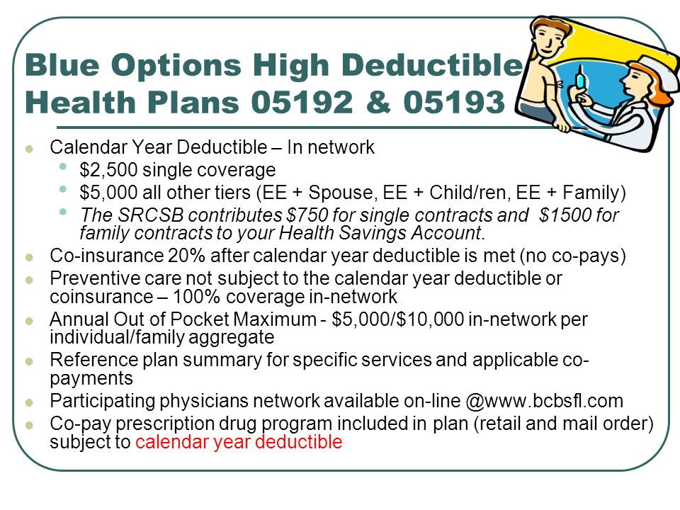 Blue Options High Deductible Health Plans & Calendar Year Deductible – In network $2,500 single coverage $5,000 all other tiers (EE + Spouse, EE + Child/ren, EE + Family) The SRCSB contributes $750 for single contracts and $1500 for family contracts to your Health Savings Account.