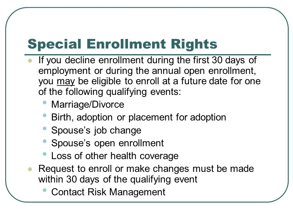 Special Enrollment Rights If you decline enrollment during the first 30 days of employment or during the annual open enrollment, you may be eligible to enroll at a future date for one of the following qualifying events: Marriage/Divorce Birth, adoption or placement for adoption Spouses job change Spouses open enrollment Loss of other health coverage Request to enroll or make changes must be made within 30 days of the qualifying event Contact Risk Management
