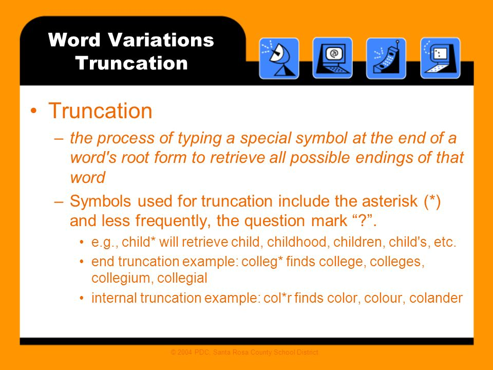© 2004 PDC, Santa Rosa County School District Word Variations Truncation Truncation –the process of typing a special symbol at the end of a word s root form to retrieve all possible endings of that word –Symbols used for truncation include the asterisk (*) and less frequently, the question mark .