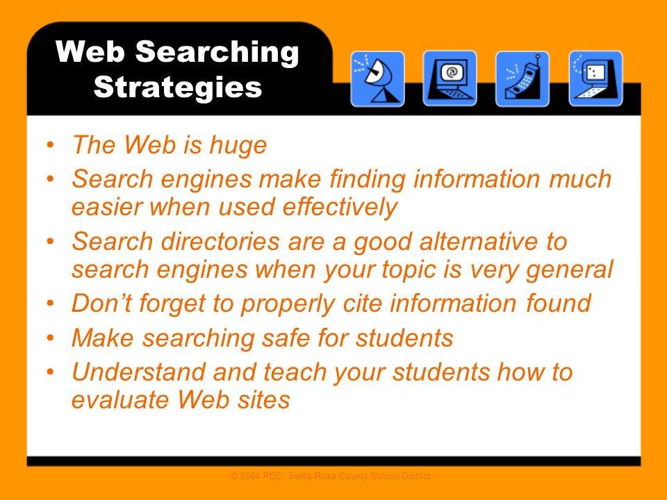 © 2004 PDC, Santa Rosa County School District Web Searching Strategies The Web is huge Search engines make finding information much easier when used effectively Search directories are a good alternative to search engines when your topic is very general Dont forget to properly cite information found Make searching safe for students Understand and teach your students how to evaluate Web sites