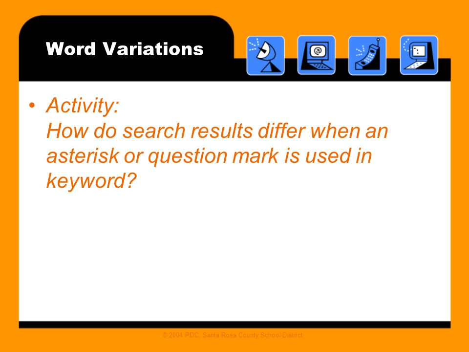 © 2004 PDC, Santa Rosa County School District Word Variations Activity: How do search results differ when an asterisk or question mark is used in keyword